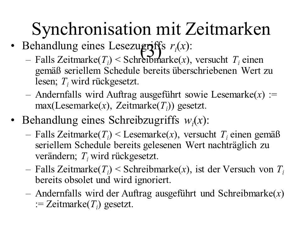 Synchronisation mit Zeitmarken (3) Behandlung eines Lesezugriffs r i (x): –Falls Zeitmarke(T i ) < Schreibmarke(x), versucht T i einen gemäß seriellem Schedule bereits überschriebenen Wert zu lesen; T i wird rückgesetzt.