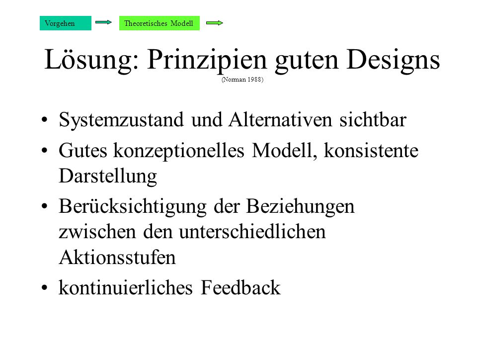 Lösung: Prinzipien guten Designs (Norman 1988) Systemzustand und Alternativen sichtbar Gutes konzeptionelles Modell, konsistente Darstellung Berücksichtigung der Beziehungen zwischen den unterschiedlichen Aktionsstufen kontinuierliches Feedback VorgehenTheoretisches Modell