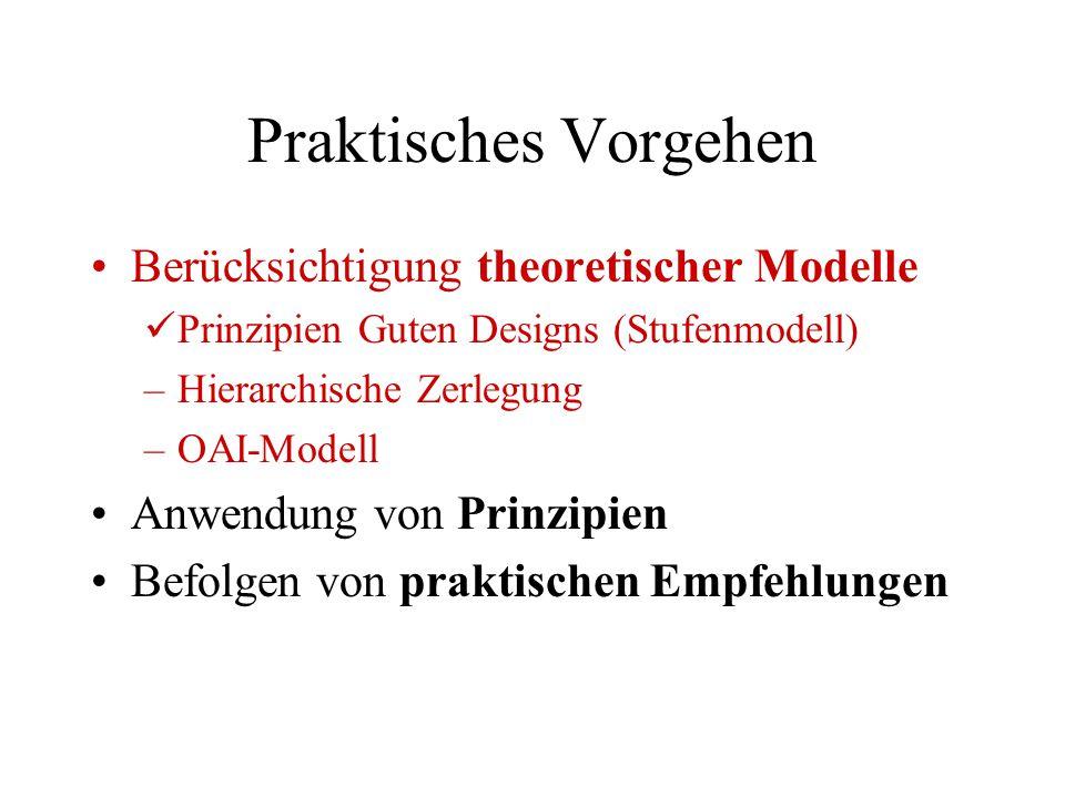 Praktisches Vorgehen Berücksichtigung theoretischer Modelle Prinzipien Guten Designs (Stufenmodell) –Hierarchische Zerlegung –OAI-Modell Anwendung von Prinzipien Befolgen von praktischen Empfehlungen