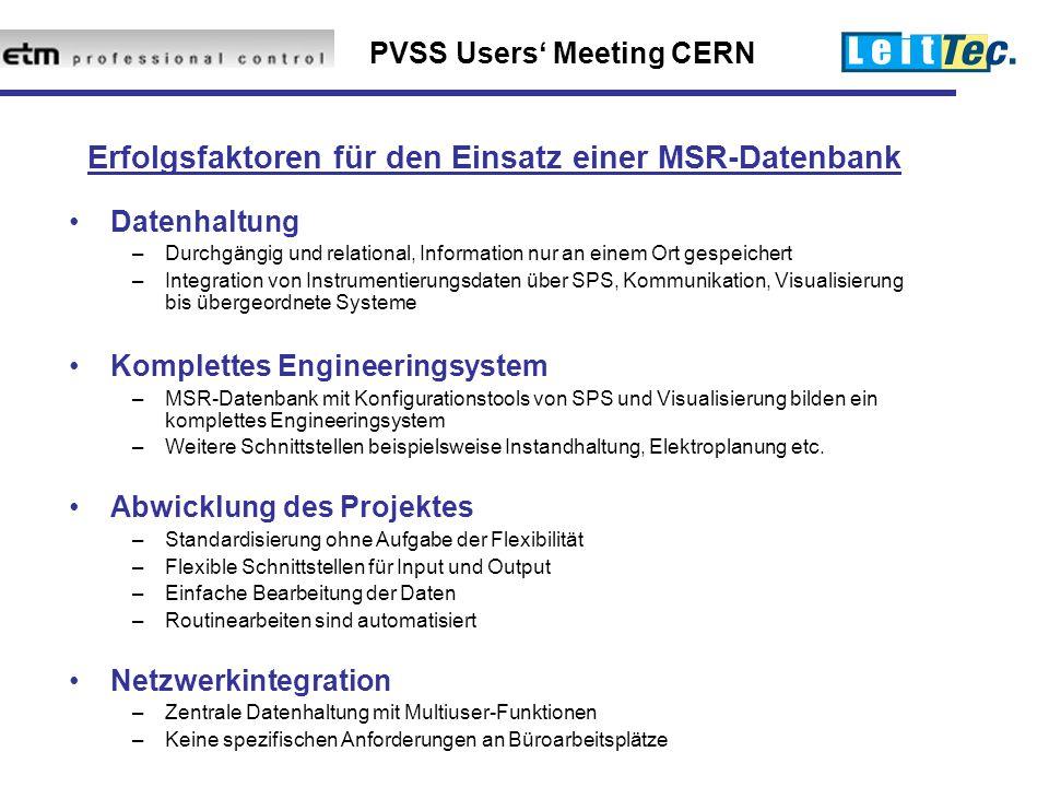 PVSS Users' Meeting CERN Erfolgsfaktoren für den Einsatz einer MSR-Datenbank Datenhaltung –Durchgängig und relational, Information nur an einem Ort gespeichert –Integration von Instrumentierungsdaten über SPS, Kommunikation, Visualisierung bis übergeordnete Systeme Komplettes Engineeringsystem –MSR-Datenbank mit Konfigurationstools von SPS und Visualisierung bilden ein komplettes Engineeringsystem –Weitere Schnittstellen beispielsweise Instandhaltung, Elektroplanung etc.