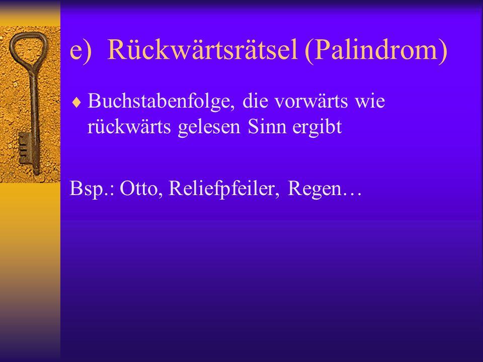 e) Rückwärtsrätsel (Palindrom)  Buchstabenfolge, die vorwärts wie rückwärts gelesen Sinn ergibt Bsp.: Otto, Reliefpfeiler, Regen…