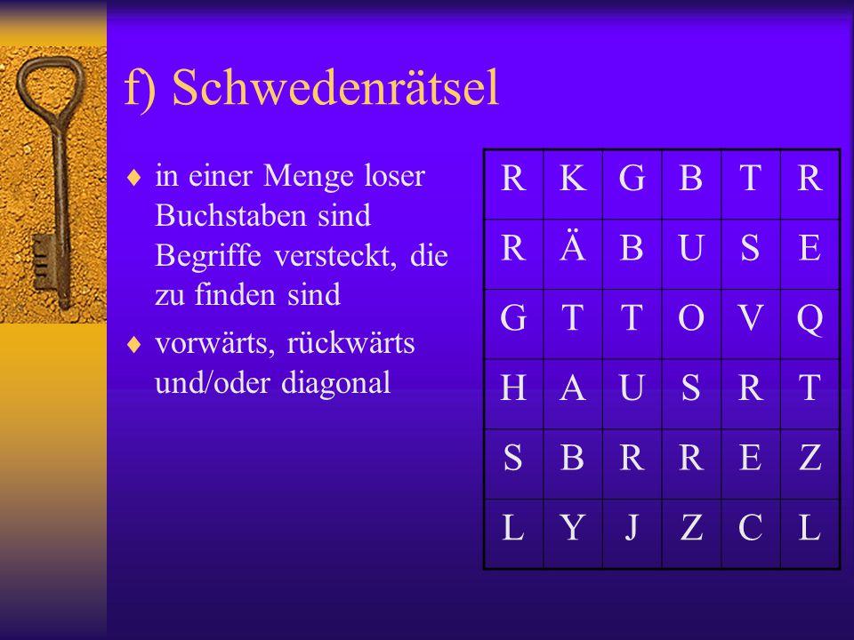 f) Schwedenrätsel  in einer Menge loser Buchstaben sind Begriffe versteckt, die zu finden sind  vorwärts, rückwärts und/oder diagonal RKGBTR RÄBUSE