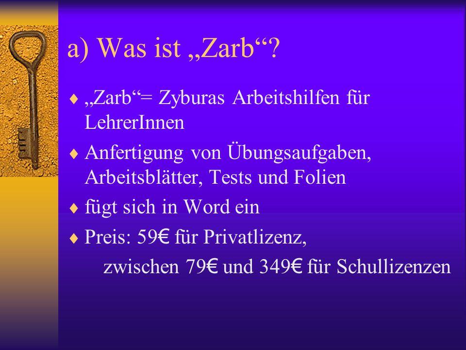 """a) Was ist """"Zarb""""?  """"Zarb""""= Zyburas Arbeitshilfen für LehrerInnen  Anfertigung von Übungsaufgaben, Arbeitsblätter, Tests und Folien  fügt sich in W"""