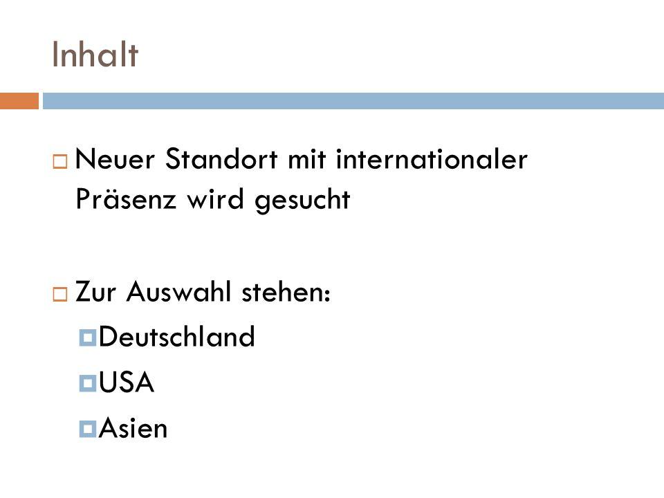 Inhalt  Neuer Standort mit internationaler Präsenz wird gesucht  Zur Auswahl stehen:  Deutschland  USA  Asien