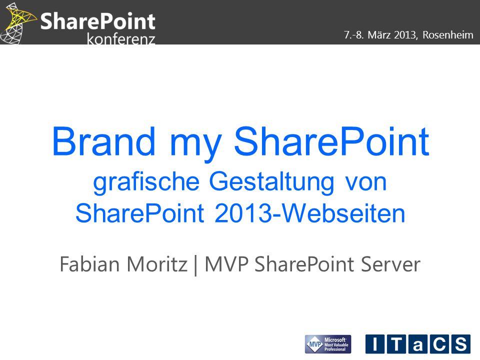 7.-8. März 2013, Rosenheim Brand my SharePoint grafische Gestaltung von SharePoint 2013-Webseiten Fabian Moritz | MVP SharePoint Server