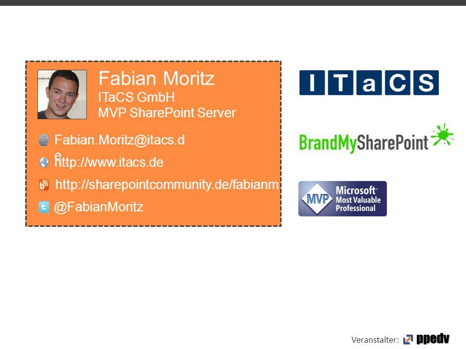 Veranstalter: Fabian Moritz ITaCS GmbH MVP SharePoint Server Fabian.Moritz@itacs.d e http://www.itacs.de @FabianMoritz http://sharepointcommunity.de/f