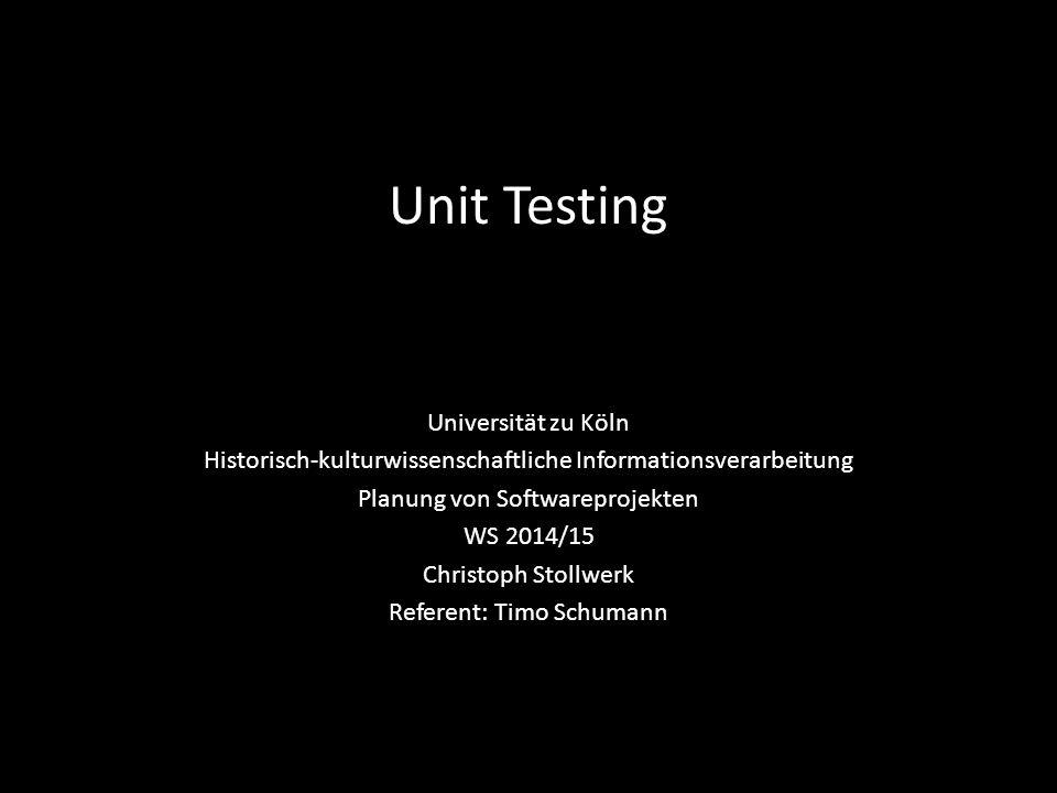 Unit Testing Universität zu Köln Historisch-kulturwissenschaftliche Informationsverarbeitung Planung von Softwareprojekten WS 2014/15 Christoph Stollwerk Referent: Timo Schumann