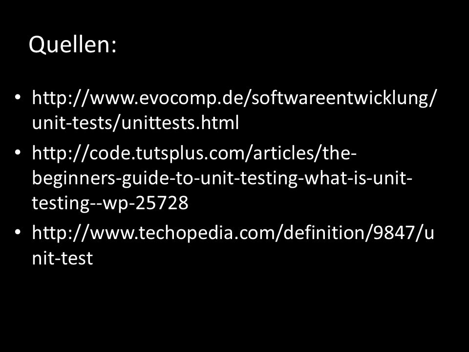 Quellen: http://www.evocomp.de/softwareentwicklung/ unit-tests/unittests.html http://code.tutsplus.com/articles/the- beginners-guide-to-unit-testing-what-is-unit- testing--wp-25728 http://www.techopedia.com/definition/9847/u nit-test