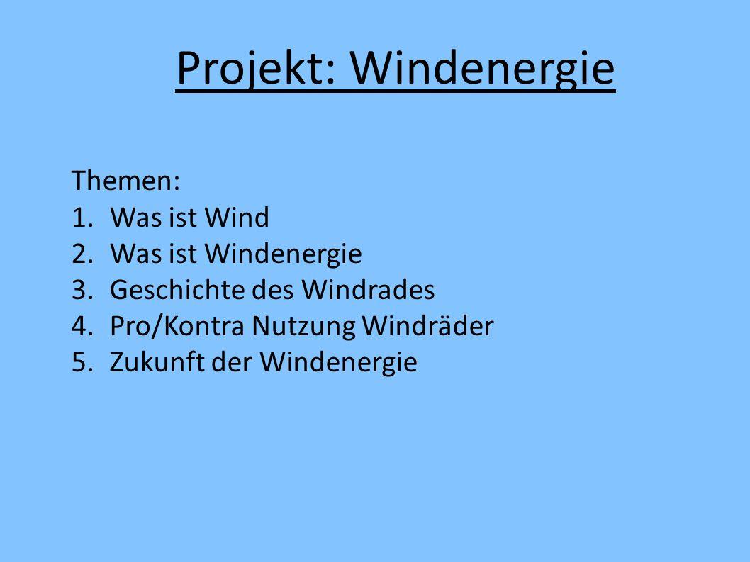 Themen: 1.Was ist Wind 2.Was ist Windenergie 3.Geschichte des Windrades 4.Pro/Kontra Nutzung Windräder 5.Zukunft der Windenergie Projekt: Windenergie