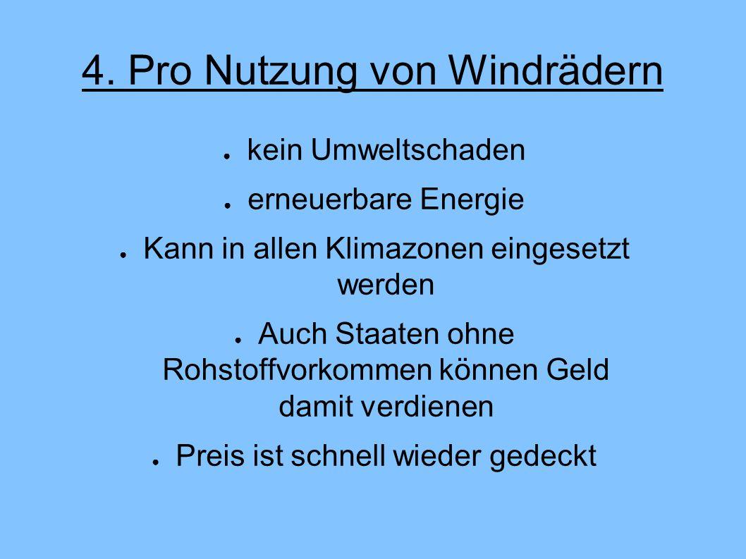 4. Pro Nutzung von Windrädern ● kein Umweltschaden ● erneuerbare Energie ● Kann in allen Klimazonen eingesetzt werden ● Auch Staaten ohne Rohstoffvork