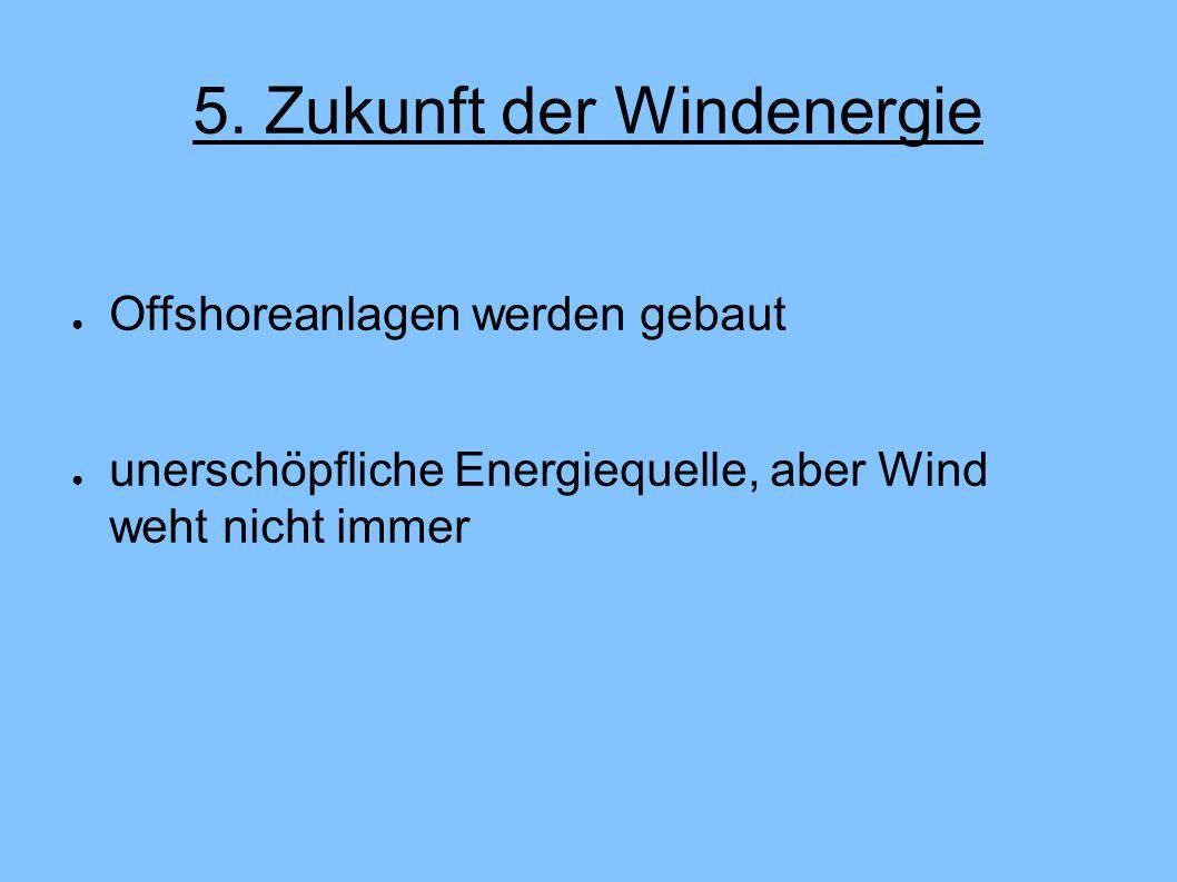 5. Zukunft der Windenergie ● Offshoreanlagen werden gebaut ● unerschöpfliche Energiequelle, aber Wind weht nicht immer