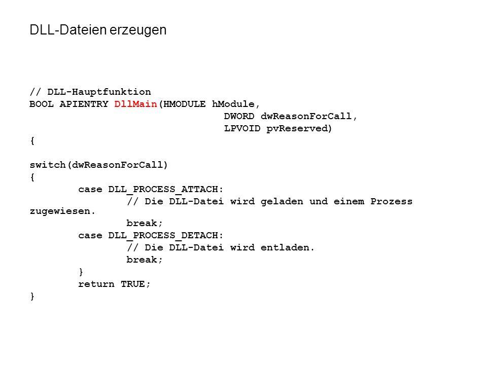 DLL-Dateien erzeugen // DLL-Hauptfunktion BOOL APIENTRY DllMain(HMODULE hModule, DWORD dwReasonForCall, LPVOID pvReserved) { switch(dwReasonForCall) { case DLL_PROCESS_ATTACH: // Die DLL-Datei wird geladen und einem Prozess zugewiesen.