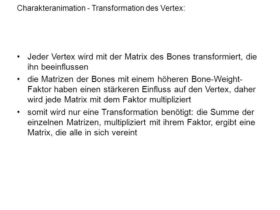 Charakteranimation - Transformation des Vertex: Jeder Vertex wird mit der Matrix des Bones transformiert, die ihn beeinflussen die Matrizen der Bones mit einem höheren Bone-Weight- Faktor haben einen stärkeren Einfluss auf den Vertex, daher wird jede Matrix mit dem Faktor multipliziert somit wird nur eine Transformation benötigt: die Summe der einzelnen Matrizen, multipliziert mit ihrem Faktor, ergibt eine Matrix, die alle in sich vereint