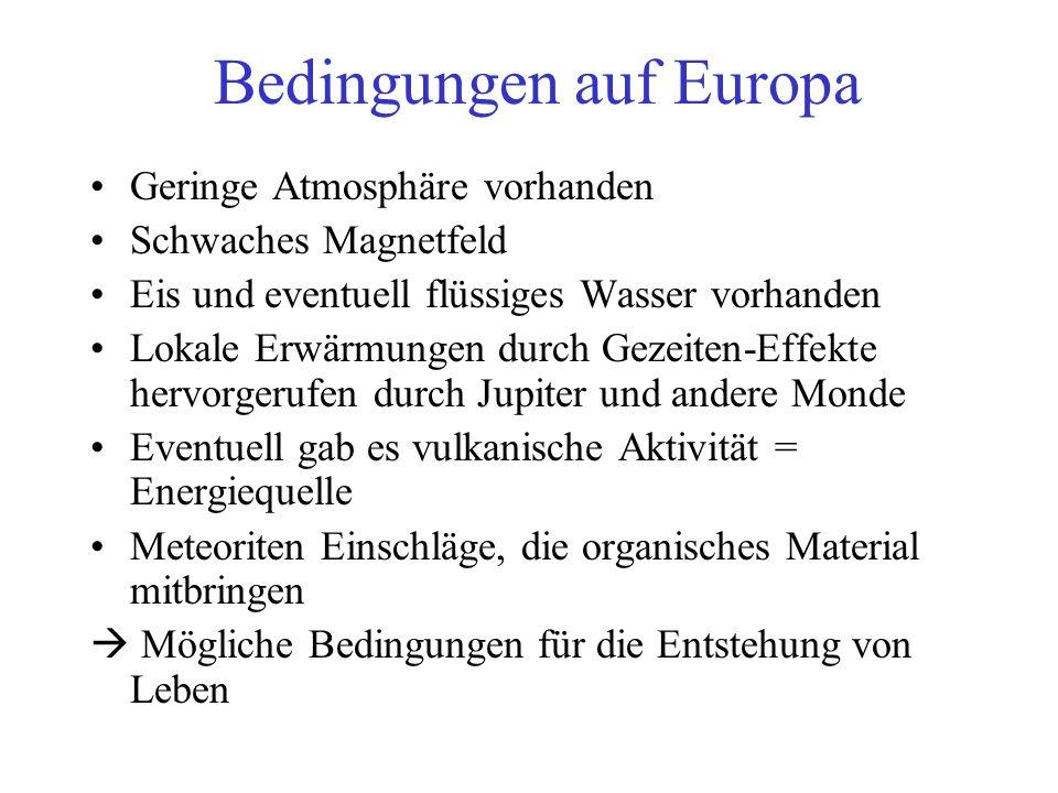 Bedingungen auf Europa Geringe Atmosphäre vorhanden Schwaches Magnetfeld Eis und eventuell flüssiges Wasser vorhanden Lokale Erwärmungen durch Gezeiten-Effekte hervorgerufen durch Jupiter und andere Monde Eventuell gab es vulkanische Aktivität = Energiequelle Meteoriten Einschläge, die organisches Material mitbringen  Mögliche Bedingungen für die Entstehung von Leben