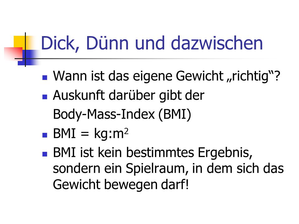 """Dick, Dünn und dazwischen Wann ist das eigene Gewicht """"richtig""""? Auskunft darüber gibt der Body-Mass-Index (BMI) BMI = kg:m 2 BMI ist kein bestimmtes"""