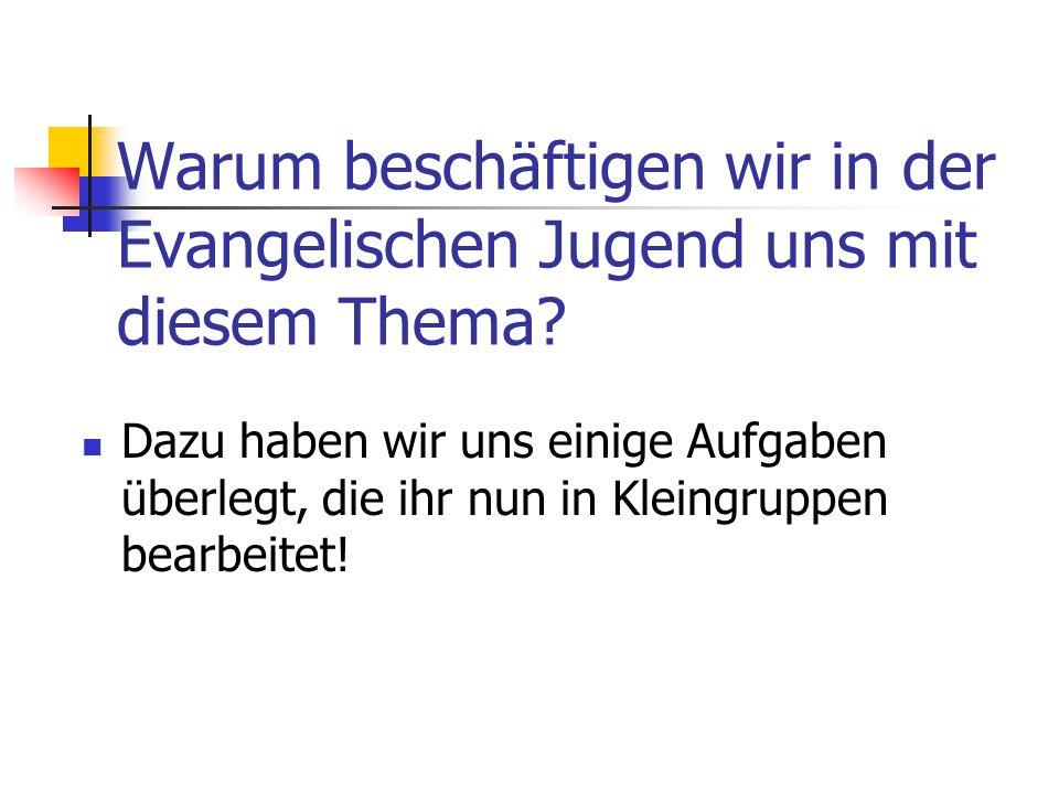 Warum beschäftigen wir in der Evangelischen Jugend uns mit diesem Thema? Dazu haben wir uns einige Aufgaben überlegt, die ihr nun in Kleingruppen bear