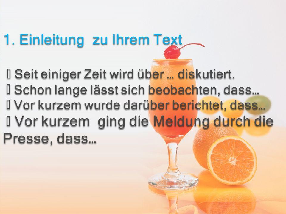 1. Einleitung zu Ihrem Text ◆ Seit einiger Zeit wird über … diskutiert. ◆ Schon lange lässt sich beobachten, dass… ◆ Vor kurzem wurde darüber berichte