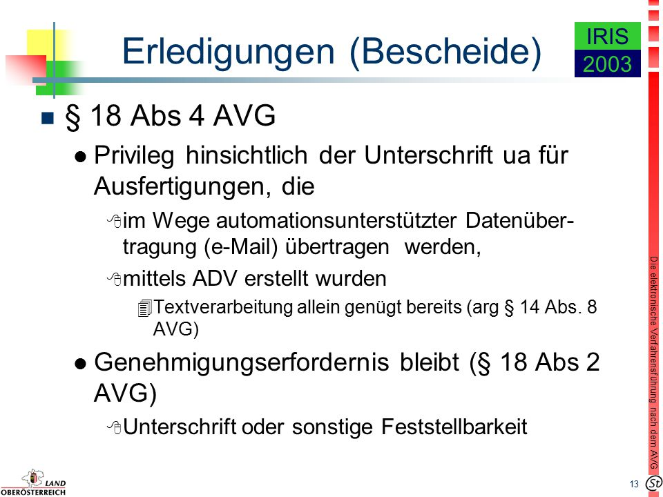 13 Die elektronische Verfahrensführung nach dem AVG IRIS 2003 Erledigungen (Bescheide) n § 18 Abs 4 AVG l Privileg hinsichtlich der Unterschrift ua für Ausfertigungen, die 8 im Wege automationsunterstützter Datenüber- tragung (e-Mail) übertragen werden, 8 mittels ADV erstellt wurden 4Textverarbeitung allein genügt bereits (arg § 14 Abs.