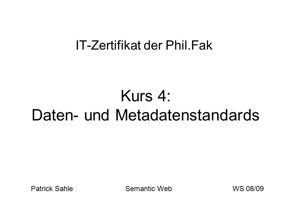 IT-Zertifikat der Phil.Fak Kurs 4: Daten- und Metadatenstandards Patrick Sahle Semantic WebWS 08/09