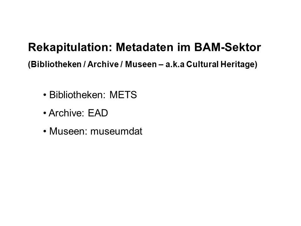 Rekapitulation: Metadaten im BAM-Sektor (Bibliotheken / Archive / Museen – a.k.a Cultural Heritage) Bibliotheken: METS Archive: EAD Museen: museumdat