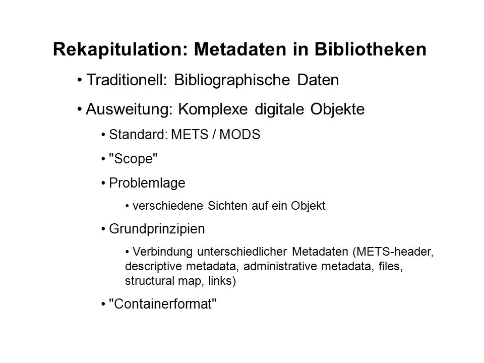 Rekapitulation: Metadaten in Bibliotheken Traditionell: Bibliographische Daten Ausweitung: Komplexe digitale Objekte Standard: METS / MODS Scope Problemlage verschiedene Sichten auf ein Objekt Grundprinzipien Verbindung unterschiedlicher Metadaten (METS-header, descriptive metadata, administrative metadata, files, structural map, links) Containerformat
