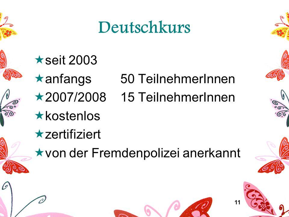 11 Deutschkurs  seit 2003  anfangs 50 TeilnehmerInnen  2007/2008 15 TeilnehmerInnen  kostenlos  zertifiziert  von der Fremdenpolizei anerkannt