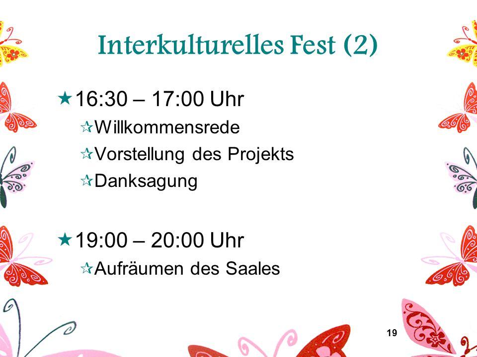 19 Interkulturelles Fest (2)  16:30 – 17:00 Uhr  Willkommensrede  Vorstellung des Projekts  Danksagung  19:00 – 20:00 Uhr  Aufräumen des Saales