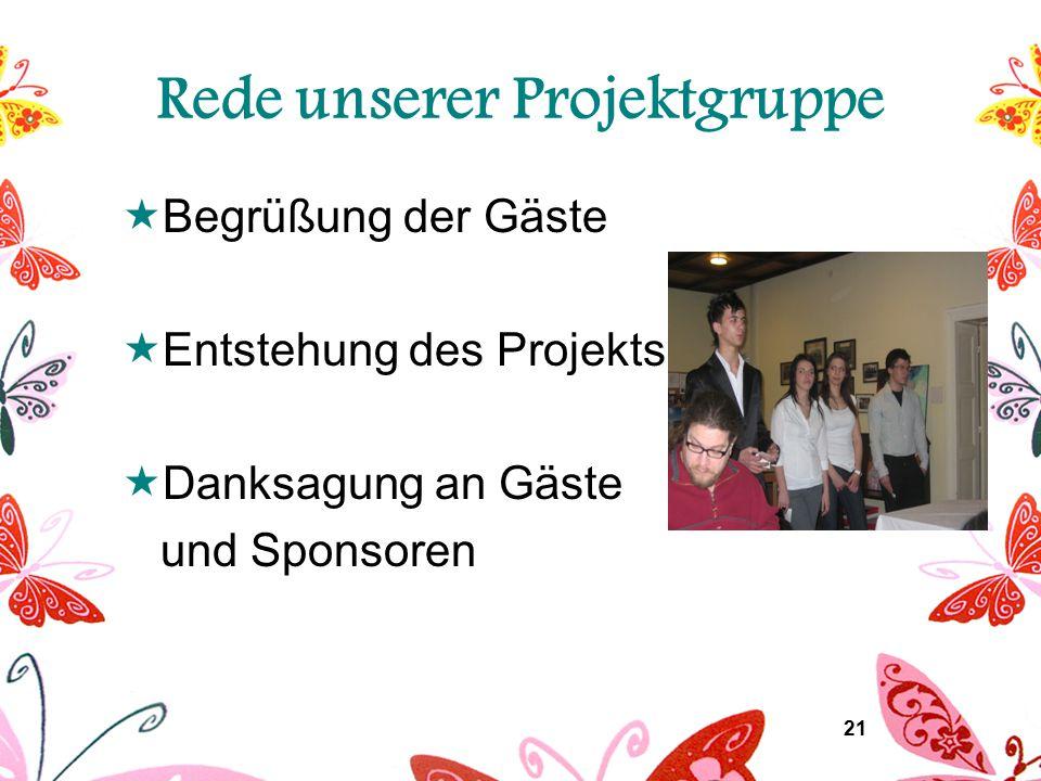 21 Rede unserer Projektgruppe  Begrüßung der Gäste  Entstehung des Projekts  Danksagung an Gäste und Sponsoren
