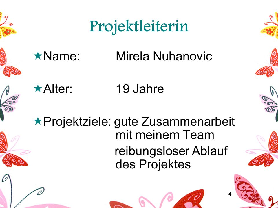 4 Projektleiterin  Name:Mirela Nuhanovic  Alter:19 Jahre  Projektziele: gute Zusammenarbeit mit meinem Team reibungsloser Ablauf des Projektes