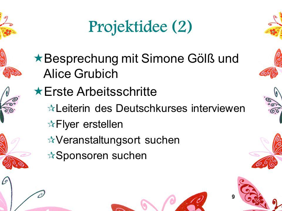 9 Projektidee (2)  Besprechung mit Simone Gölß und Alice Grubich  Erste Arbeitsschritte  Leiterin des Deutschkurses interviewen  Flyer erstellen  Veranstaltungsort suchen  Sponsoren suchen