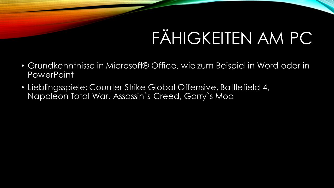 FÄHIGKEITEN AM PC Grundkenntnisse in Microsoft® Office, wie zum Beispiel in Word oder in PowerPoint Lieblingsspiele: Counter Strike Global Offensive, Battlefield 4, Napoleon Total War, Assassin`s Creed, Garry`s Mod