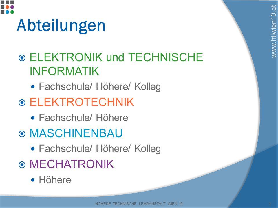 www.htlwien10.at Abteilungen  ELEKTRONIK und TECHNISCHE INFORMATIK Fachschule/ Höhere/ Kolleg  ELEKTROTECHNIK Fachschule/ Höhere  MASCHINENBAU Fachschule/ Höhere/ Kolleg  MECHATRONIK Höhere HÖHERE TECHNISCHE LEHRANSTALT WIEN 102