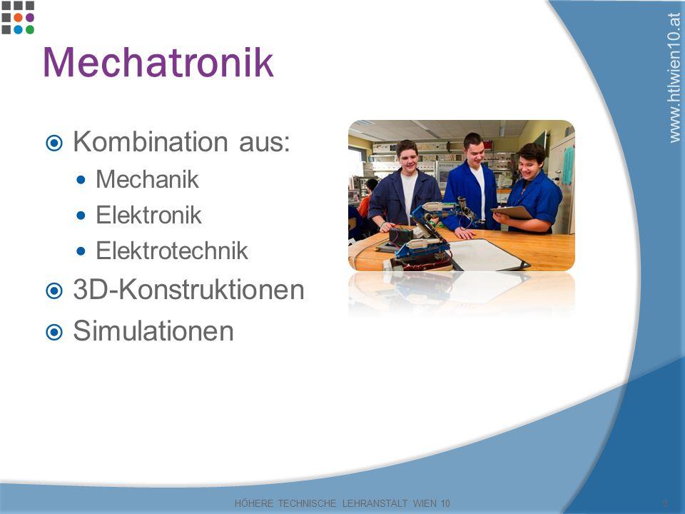 www.htlwien10.at Mechatronik  Kombination aus: Mechanik Elektronik Elektrotechnik  3D-Konstruktionen  Simulationen HÖHERE TECHNISCHE LEHRANSTALT WIEN 108