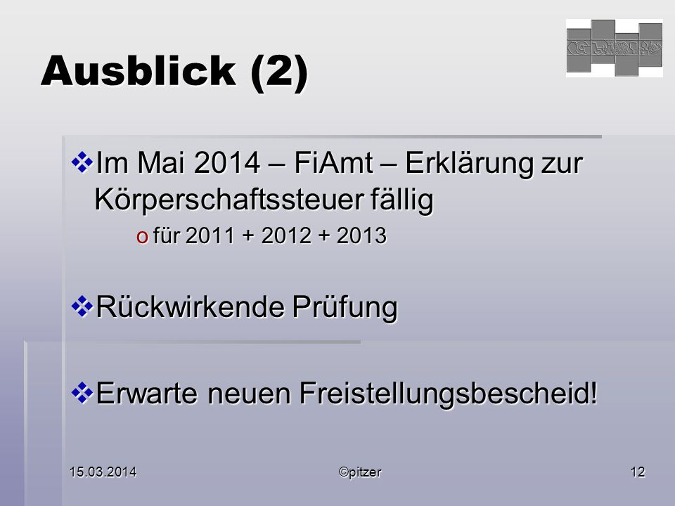 15.03.2014©pitzer12 Ausblick (2)  Im Mai 2014 – FiAmt – Erklärung zur Körperschaftssteuer fällig ofür 2011 + 2012 + 2013  Rückwirkende Prüfung  Erwarte neuen Freistellungsbescheid!