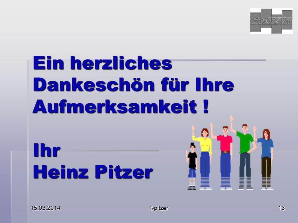 15.03.2014©pitzer13 Ein herzliches Dankeschön für Ihre Aufmerksamkeit ! Ihr Heinz Pitzer