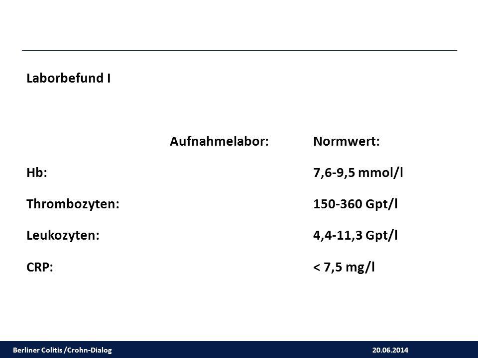 20.06.2014 Berliner Colitis /Crohn-Dialog Laborbefund I Aufnahmelabor:Normwert: Hb: 7,6-9,5 mmol/l Thrombozyten: 150-360 Gpt/l Leukozyten: 4,4-11,3 Gp