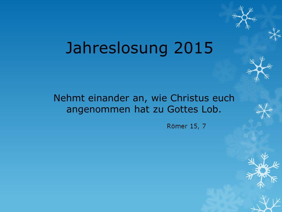 Jahreslosung 2015 Nehmt einander an, wie Christus euch angenommen hat zu Gottes Lob. Römer 15, 7