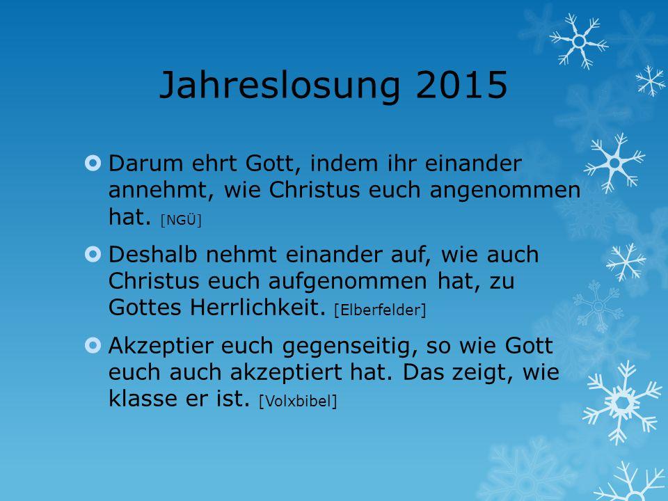 Jahreslosung 2015  Darum ehrt Gott, indem ihr einander annehmt, wie Christus euch angenommen hat. [NGÜ]  Deshalb nehmt einander auf, wie auch Christ
