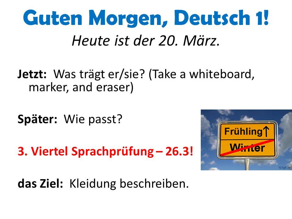 Guten Morgen, Deutsch 1! Heute ist der 20. März. Jetzt: Was trägt er/sie? (Take a whiteboard, marker, and eraser) Später: Wie passt? 3. Viertel Sprach