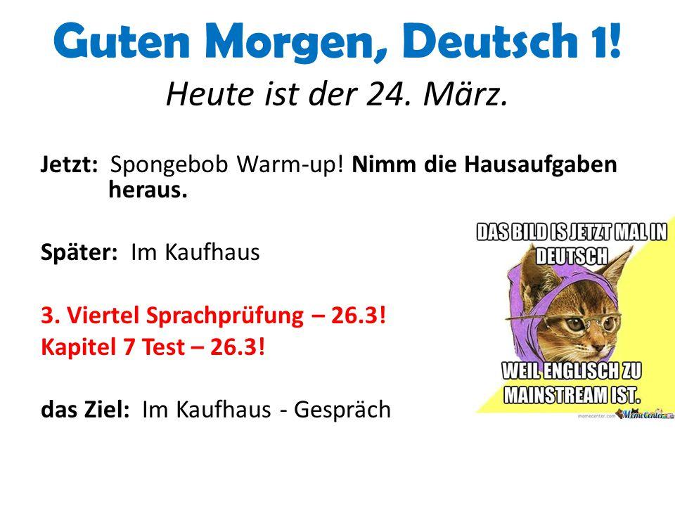 Guten Morgen, Deutsch 1! Heute ist der 24. März. Jetzt: Spongebob Warm-up! Nimm die Hausaufgaben heraus. Später: Im Kaufhaus 3. Viertel Sprachprüfung