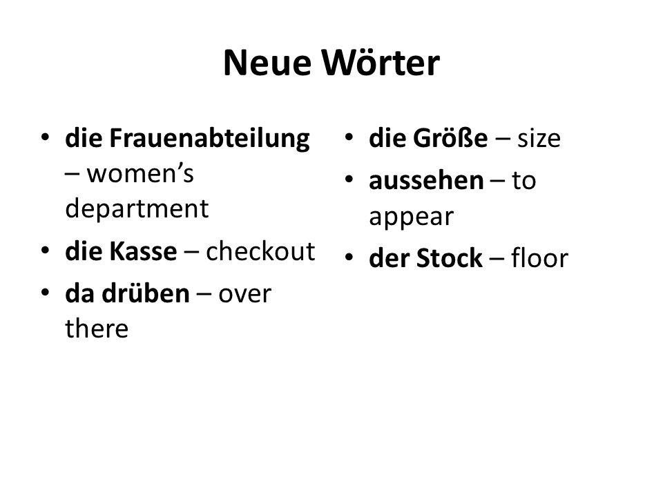 Neue Wörter die Frauenabteilung – women's department die Kasse – checkout da drüben – over there die Größe – size aussehen – to appear der Stock – flo