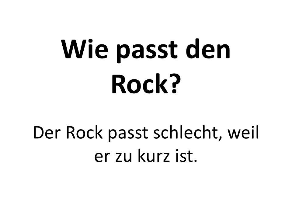 Wie passt den Rock? Der Rock passt schlecht, weil er zu kurz ist.