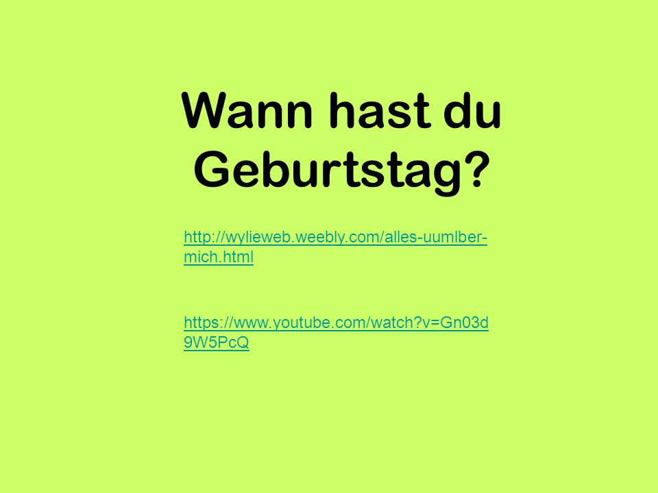Wann hast du Geburtstag? http://wylieweb.weebly.com/alles-uumlber- mich.html https://www.youtube.com/watch?v=Gn03d 9W5PcQ