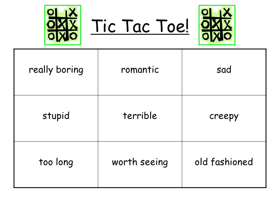Tic Tac Toe! really boringromanticsad stupidterriblecreepy too longworth seeingold fashioned