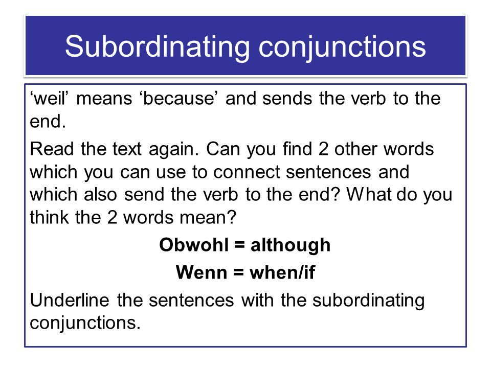 Subordinating conjunctions 'weil' means 'because' and sends the verb to the end. Read the text again. Can you find 2 other words which you can use to