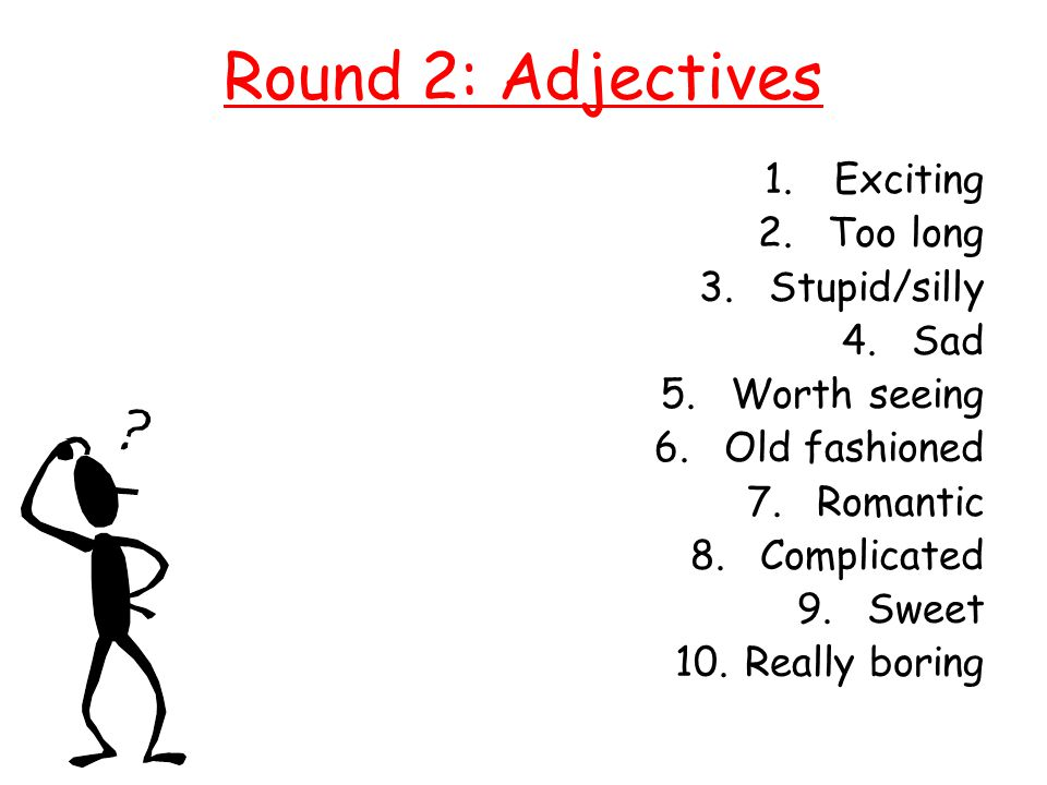 Round 2: Adjectives 1.Exciting 2.Too long 3.Stupid/silly 4.Sad 5.Worth seeing 6.Old fashioned 7.Romantic 8.Complicated 9.Sweet 10.Really boring