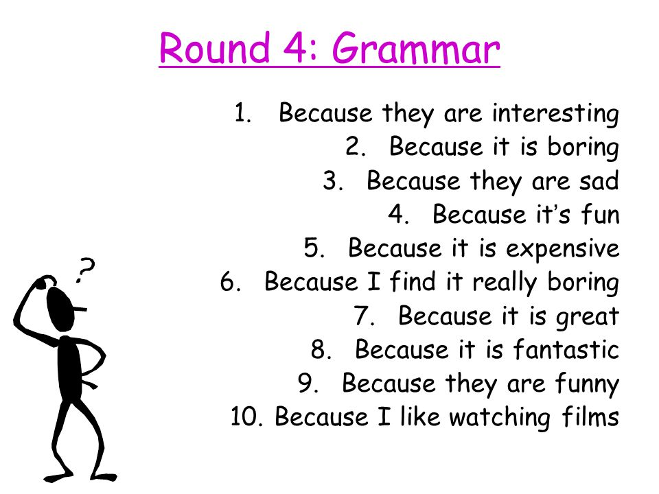 Round 4: Grammar 1.Because they are interesting 2.Because it is boring 3.Because they are sad 4.Because it ' s fun 5.Because it is expensive 6.Because I find it really boring 7.Because it is great 8.Because it is fantastic 9.Because they are funny 10.Because I like watching films