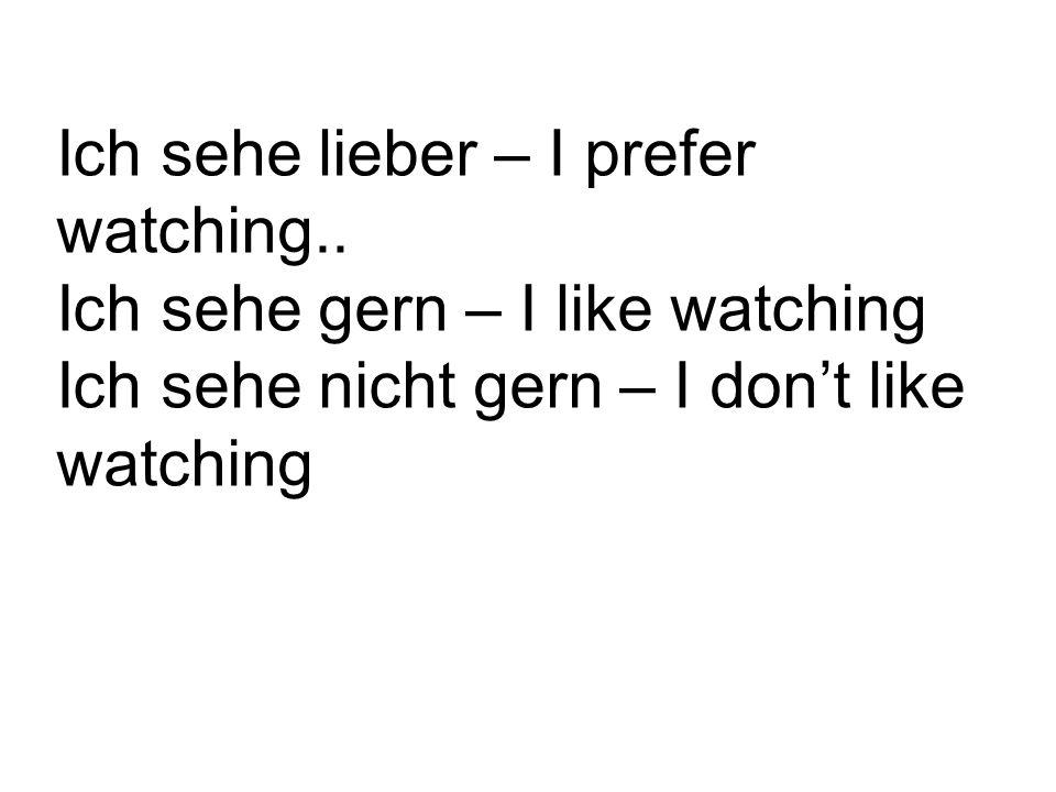 Ich sehe lieber – I prefer watching..
