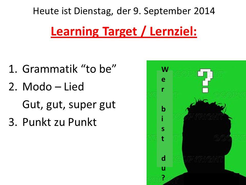 """Learning Target / Lernziel: 1.Grammatik """"to be"""" 2.Modo – Lied Gut, gut, super gut 3.Punkt zu Punkt Heute ist Dienstag, der 9. September 2014 Wer bistd"""
