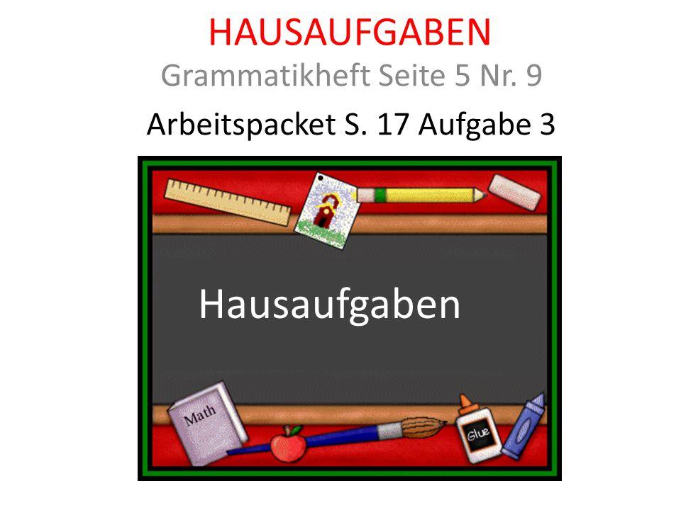 HAUSAUFGABEN Grammatikheft Seite 5 Nr. 9 Arbeitspacket S. 17 Aufgabe 3 Hausaufgaben